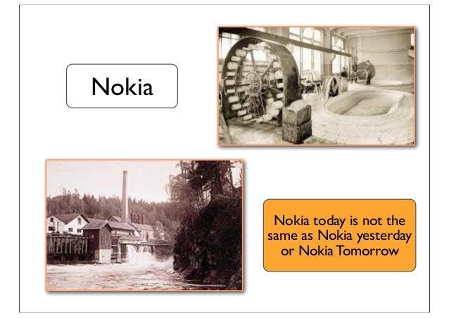 Nokia Nokia today is not the same as Nokia yesterday or Nokia Tomorrow