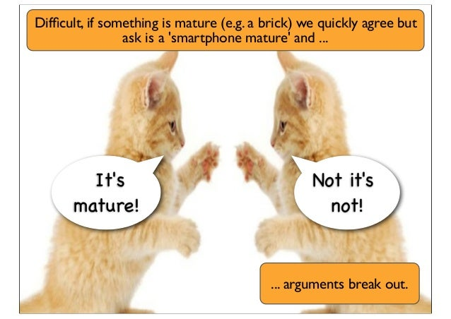 It's mature! Not it's not! Difficult, if something is mature (e.g. a brick) we quickly agree but ask is a 'smartphone matur...