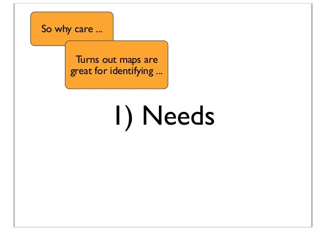 1) Needs So why care ... Turns out maps are great for identifying ...