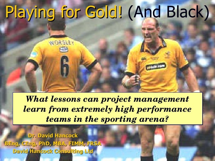 Dr. David Hancock BEng, CEng, PhD, MBA, FIMM, FRSA David Hancock Consulting Ltd Playing for Gold!   (And Black) What lesso...