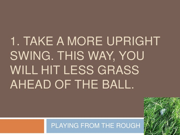 1. Take a more upright swing. This way, you will hit less grass ahead of the ball.<br />PLAYING FROM THE ROUGH<br />