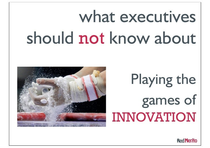 Playing the games of       INNOVATIONWhat execs should NOT know:          Paths of performancein creating new added value ...