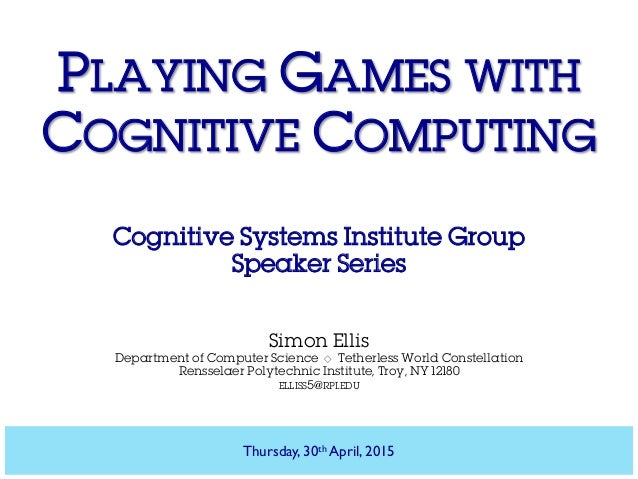 PLAYING GAMES WITH COGNITIVE COMPUTING Cognitive Systems Institute Group Speaker Series Simon Ellis Department of Computer...