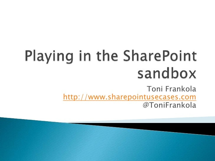 Playing in the SharePoint sandbox<br />Toni Frankolahttp://www.sharepointusecases.com@ToniFrankola<br />