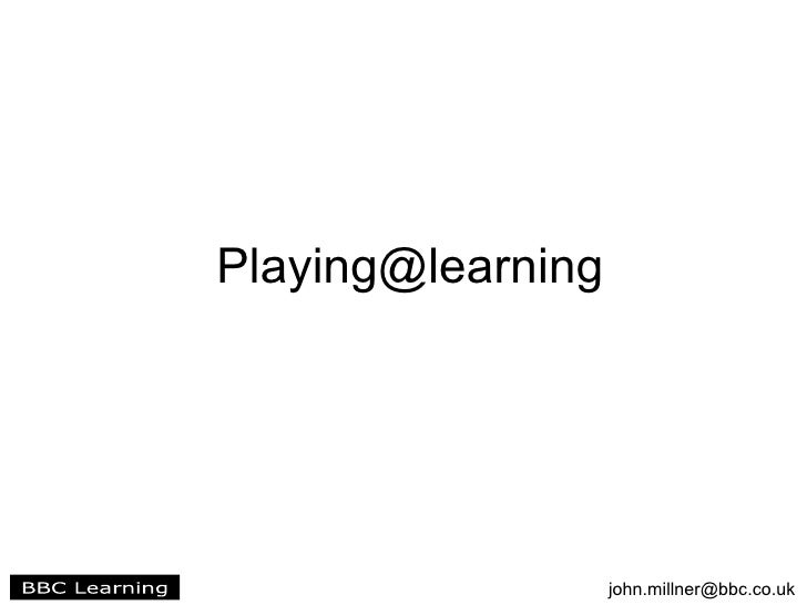 Playing@learning                        john.millner@bbc.co.uk