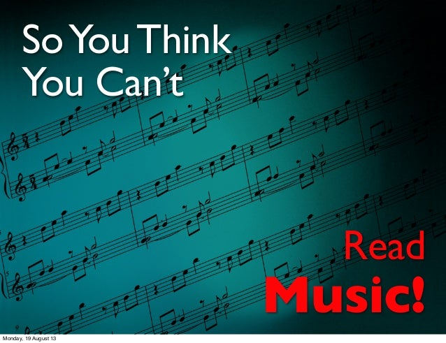 SoYouThink You Can't Read Music! Monday, 19 August 13