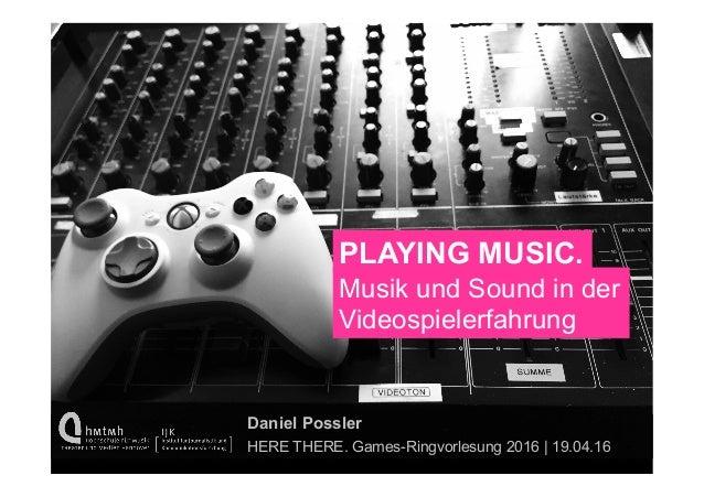 PLAYING MUSIC. Musik und Sound in der Videospielerfahrung Daniel Possler HERE THERE. Games-Ringvorlesung 2016 | 19.04.16