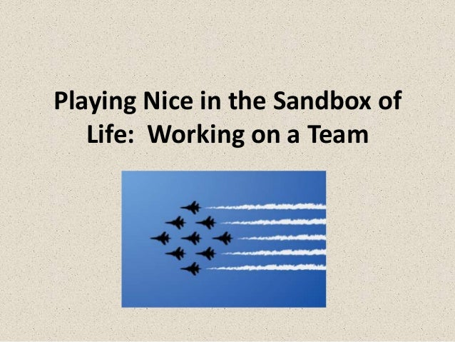 Playing Nice in the Sandbox of   Life: Working on a Team