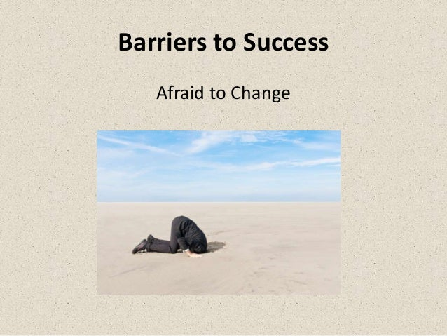 Barriers to Success   Afraid to Change