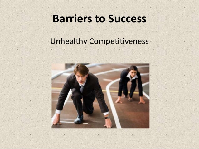 Barriers to SuccessUnhealthy Competitiveness
