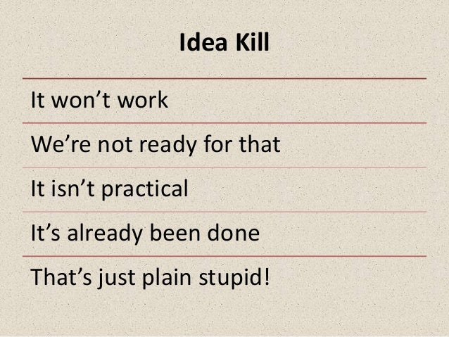 Idea KillIt won't workWe're not ready for thatIt isn't practicalIt's already been doneThat's just plain stupid!