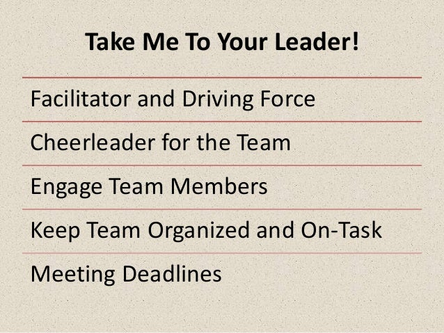 Take Me To Your Leader!Facilitator and Driving ForceCheerleader for the TeamEngage Team MembersKeep Team Organized and On-...