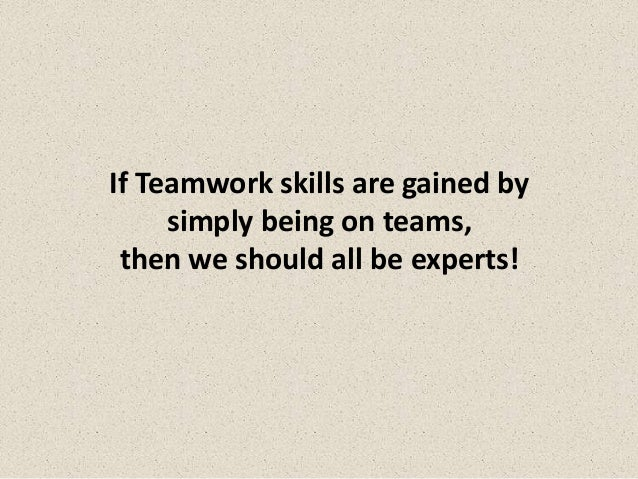 If Teamwork skills are gained by     simply being on teams, then we should all be experts!