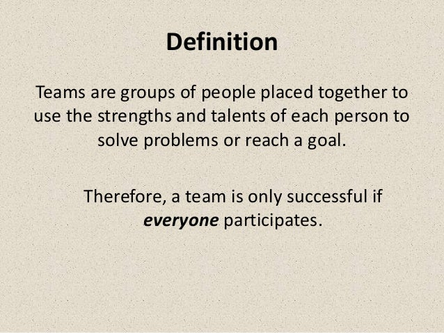DefinitionTeams are groups of people placed together touse the strengths and talents of each person to        solve proble...