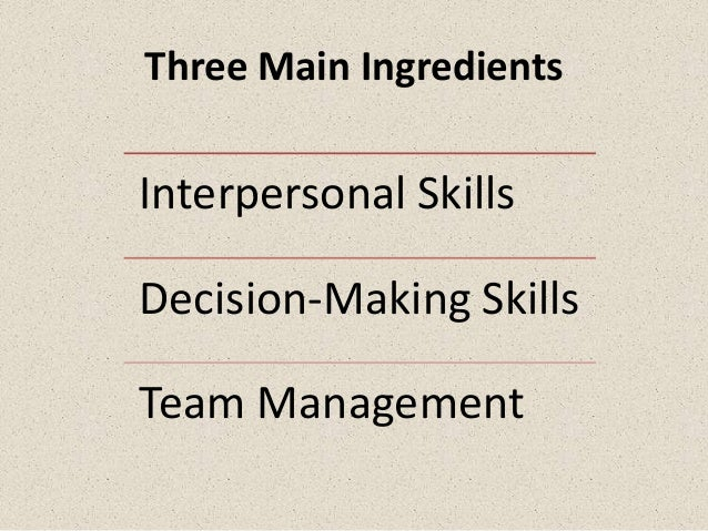 Three Main IngredientsInterpersonal SkillsDecision-Making SkillsTeam Management