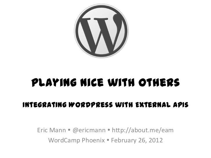 Playing Nice with OthersIntegrating WordPress with External APIs   Eric Mann  @ericmann  http://about.me/eam       WordC...