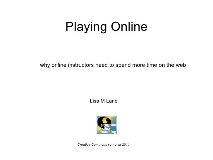 Playing Online why online instructors need to spend more time on the web Lisa M Lane Creative Commons cc-nc-sa 2011