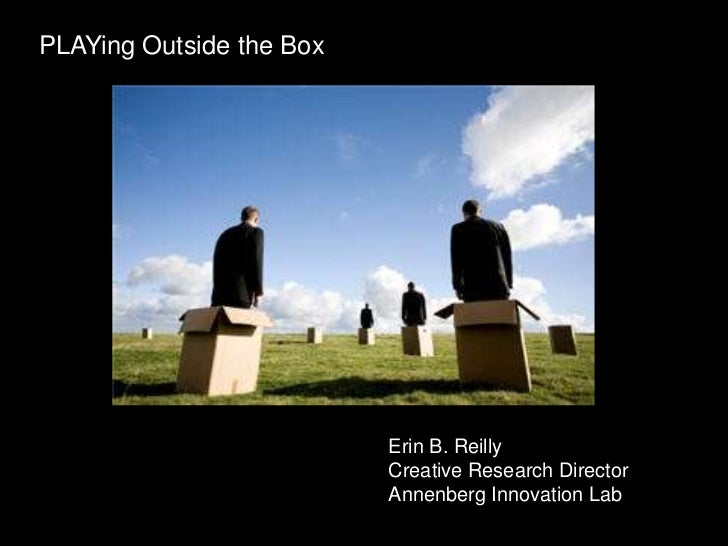 PLAYing Outside the Box                          Erin B. Reilly                          Creative Research Director       ...