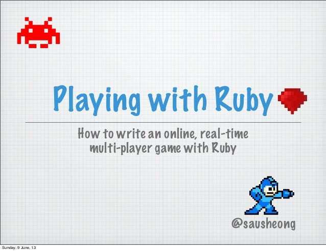 Playing with RubyHow to write an online, real-timemulti-player game with Ruby@sausheongSunday, 9 June, 13