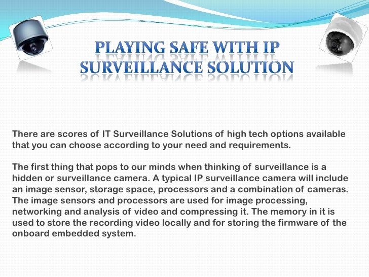 There are scores of IT Surveillance Solutions of high tech options availablethat you can choose according to your need and...