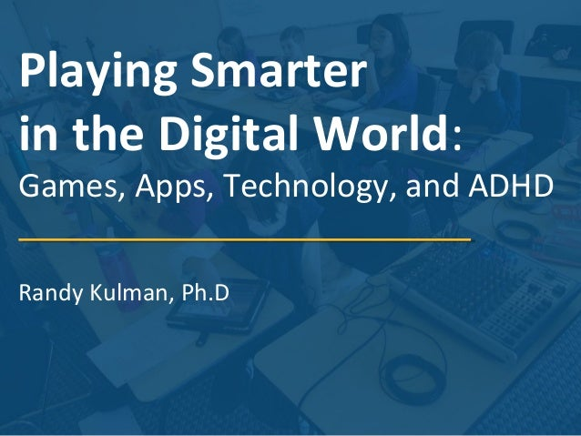 Playing Smarter in the Digital World:  Games, Apps, Technology, and ADHD Randy Kulman, Ph.D