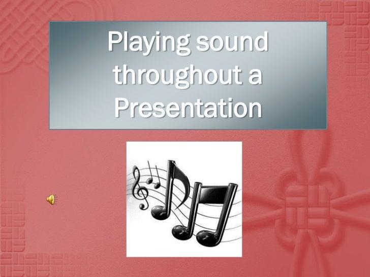 Playing soundthroughout aPresentation