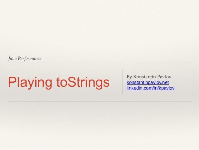 Java Performance  Playing toStrings  By Konstantin Pavlov konstantinpavlov.net linkedin.com/in/kpavlov