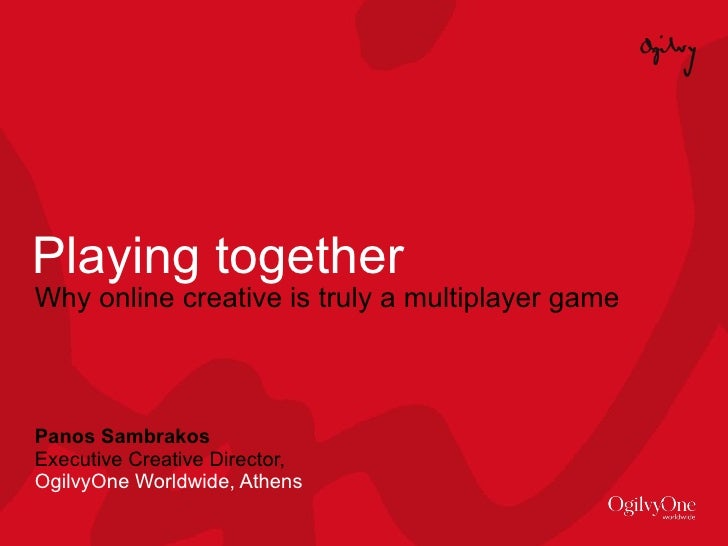 Playing together Why online creative is truly a multiplayer game Panos Sambrakos Executive Creative Director,  OgilvyOne W...