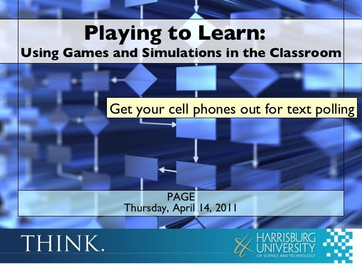 Playing to Learn:  Using Games and Simulations in the Classroom PAGE Thursday, April 14, 2011 Get your cell phones out for...
