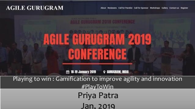 Priya Patra Jan, 2019 Playing to win : Gamification to improve agility and innovation #PlayToWin