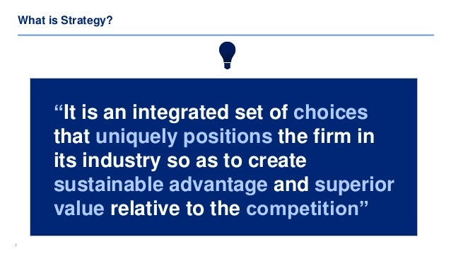 """22 What is Strategy? """"It is an integrated set of choices that uniquely positions the firm in its industry so as to create ..."""