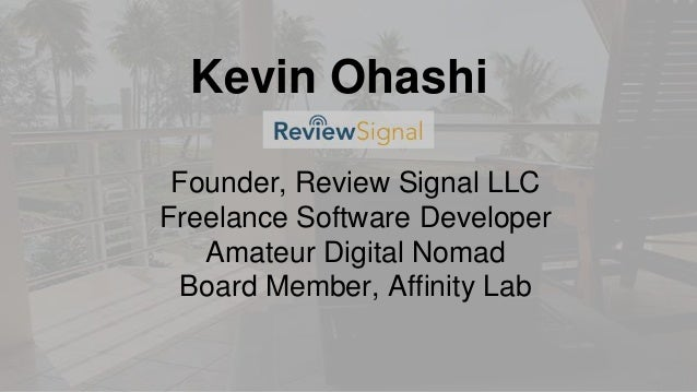 Kevin Ohashi Founder, Review Signal LLC Freelance Software Developer Amateur Digital Nomad Board Member, Affinity Lab