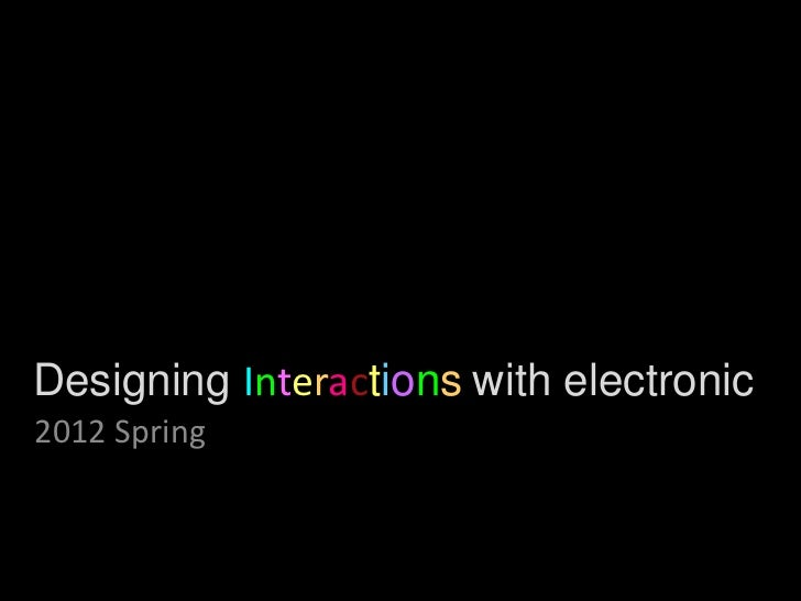 Designing Interactions with electronic2012 Spring