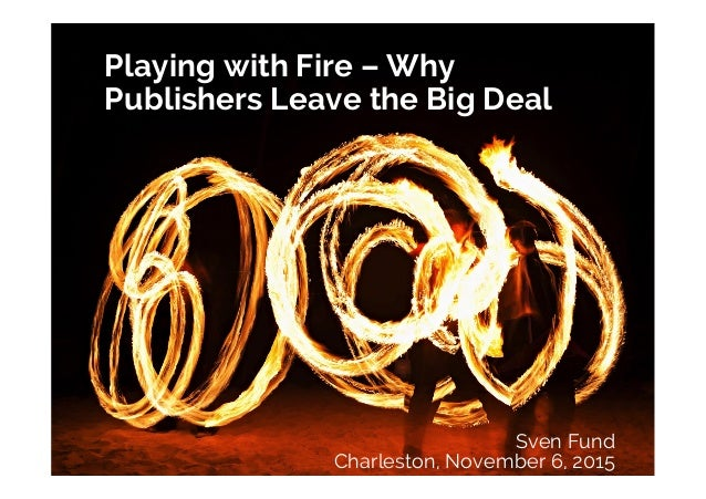 Playing with Fire – Why Publishers Leave the Big Deal Sven Fund Charleston, November 6, 2015