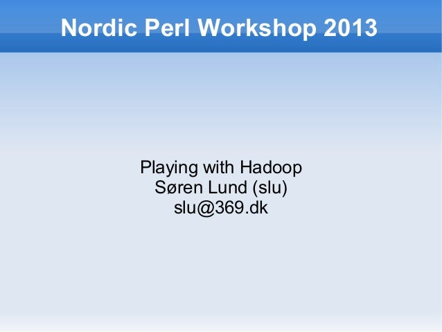 Nordic Perl Workshop 2013  Playing with Hadoop Søren Lund (slu) slu@369.dk