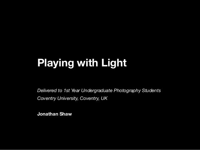 Playing with LightDelivered to 1st Year Undergraduate Photography StudentsCoventry University, Coventry, UKJonathan Shaw