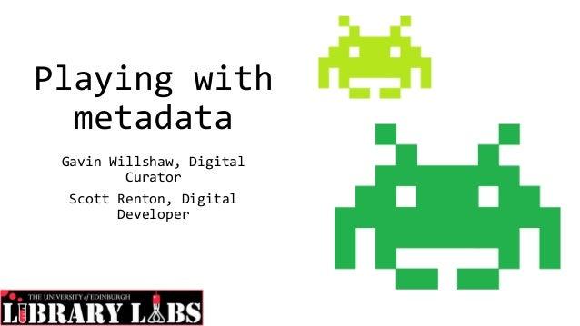 Playing with metadata Gavin Willshaw, Digital Curator Scott Renton, Digital Developer