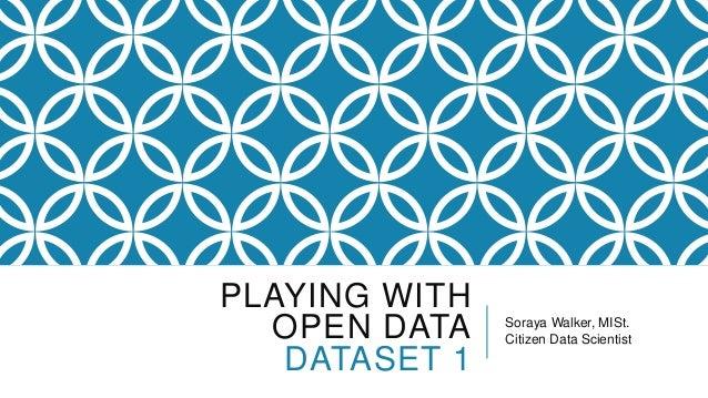 PLAYING WITH OPEN DATA DATASET 1 Soraya Walker, MISt. Citizen Data Scientist