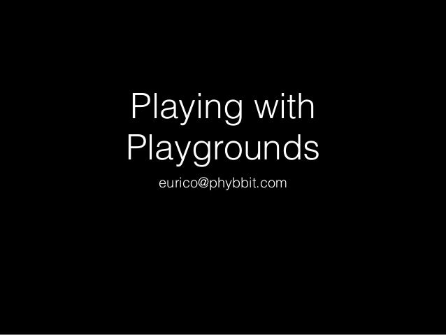 Playing with Playgrounds eurico@phybbit.com