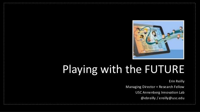 Playing with the FUTURE Erin Reilly Managing Director + Research Fellow USC Annenberg Innovation Lab @ebreilly / ereilly@u...