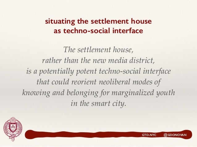 situating the settlement house  as techno-social interface GTD.NYC @GDONOVAN The settlement house, rather than the new me...