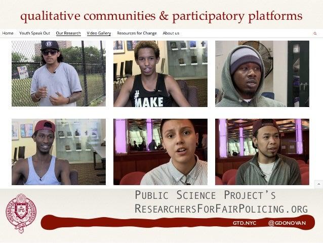 PUBLIC SCIENCE PROJECT'S RESEARCHERSFORFAIRPOLICING.ORG GTD.NYC @GDONOVAN qualitative communities & participatory platforms