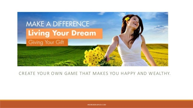 CREATE YOUR OWN GAME THAT MAKES YOU HAPPY AND WEALTHY.  ANDREASRAUPACH.COM