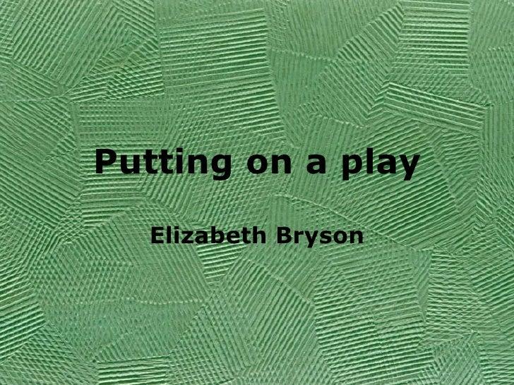 Putting on a play Elizabeth Bryson