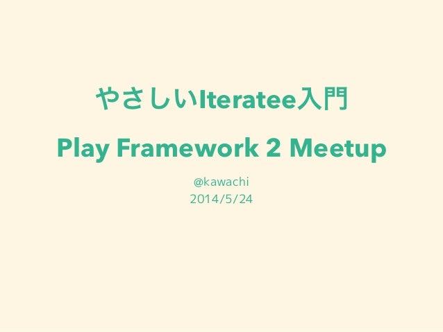 やさしいIteratee入門 Play Framework 2 Meetup @kawachi 2014/5/24