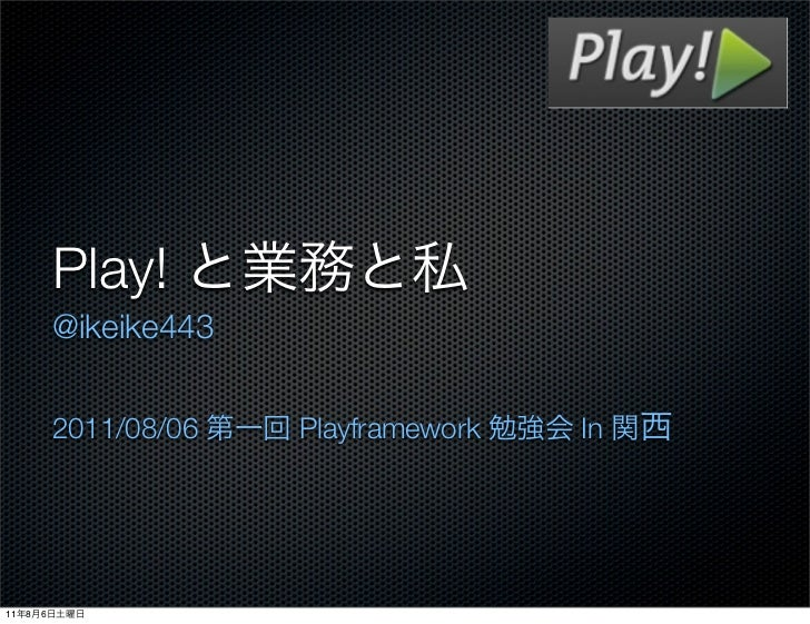 Play!             @ikeike443             2011/08/06   Playframework   In11   8   6