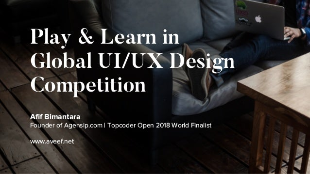 Play & Learn in Global UI/UX Design Competition Afif Bimantara Founder of Agensip.com | Topcoder Open 2018 World Finalist w...