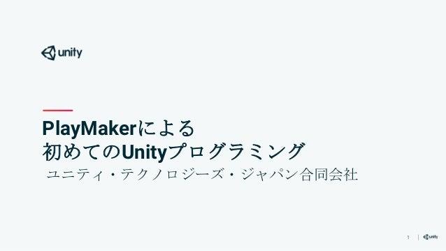 1 PlayMakerによる 初めてのUnityプログラミング ユニティ・テクノロジーズ・ジャパン合同会社