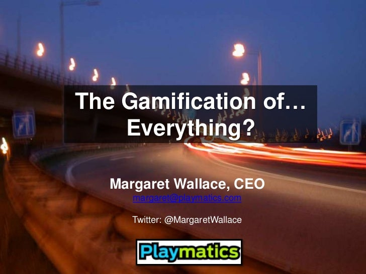 The Gamification of… Everything?<br />Margaret Wallace, CEO<br />margaret@playmatics.com<br />Twitter: @MargaretWallace<br />