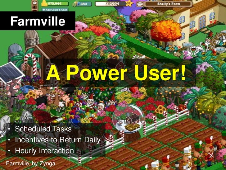 Farmville<br />A Power User!<br />Scheduled Tasks<br />Incentives to Return Daily<br />Hourly Interaction<br />Farmville, ...